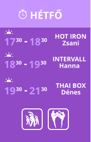HÉTFŐ 17 30 18 30 - HOT IRON Zsani 18 30 19 30 - INTERVALL Hanna 19 30 21 30 - THAI BOX Dénes